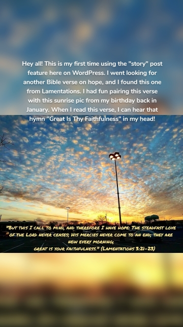 """Hey all! This is my first time using the """"story"""" post feature here on WordPress. I went looking for another Bible verse on hope, and I found this one from Lamentations. I had fun pairing this verse with this sunrise pic from my birthday back in January. When I read this verse, I can hear that hymn """"Great Is Thy Faithfulness"""" in my head!"""